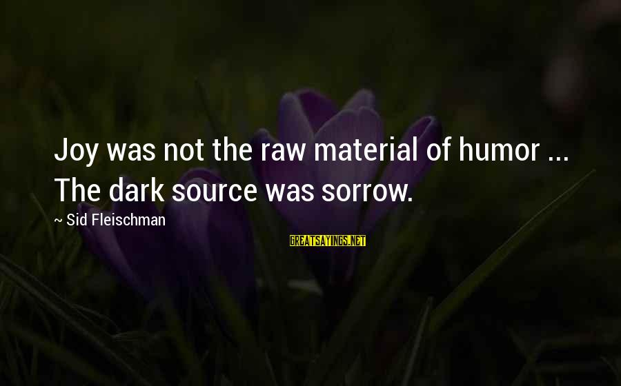 Dark Humor Sayings By Sid Fleischman: Joy was not the raw material of humor ... The dark source was sorrow.