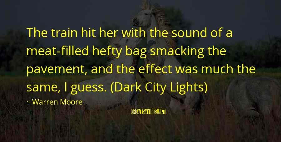 Dark Humor Sayings By Warren Moore: The train hit her with the sound of a meat-filled hefty bag smacking the pavement,
