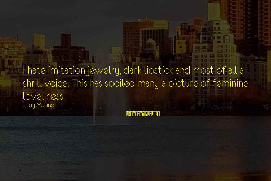 Dark Lipstick Sayings By Ray Milland: I hate imitation jewelry, dark lipstick and most of all a shrill voice. This has