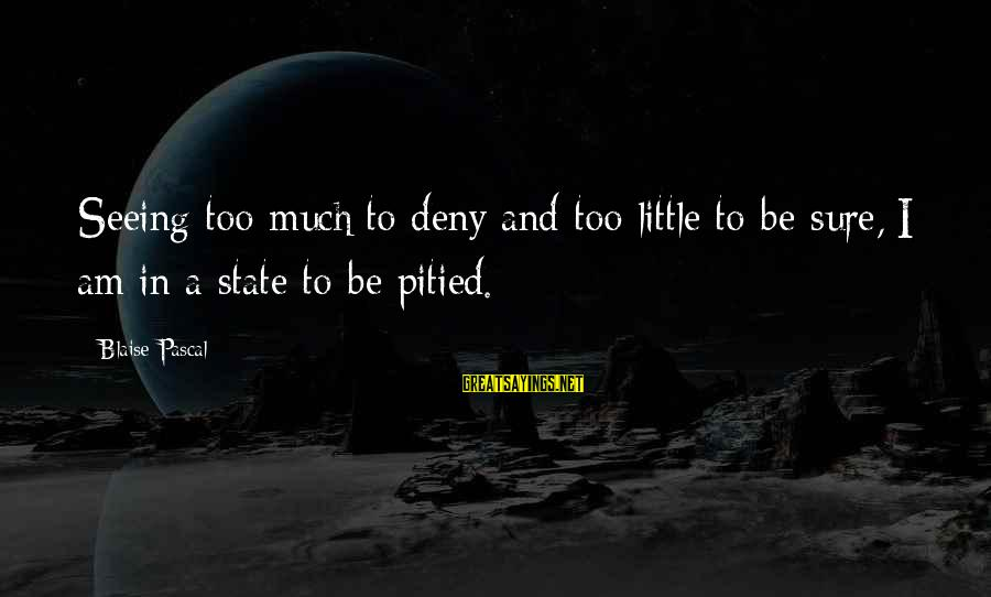 Dark Tower Love Sayings By Blaise Pascal: Seeing too much to deny and too little to be sure, I am in a