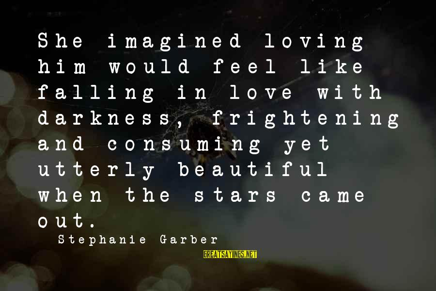 Darkness Consuming Sayings By Stephanie Garber: She imagined loving him would feel like falling in love with darkness, frightening and consuming