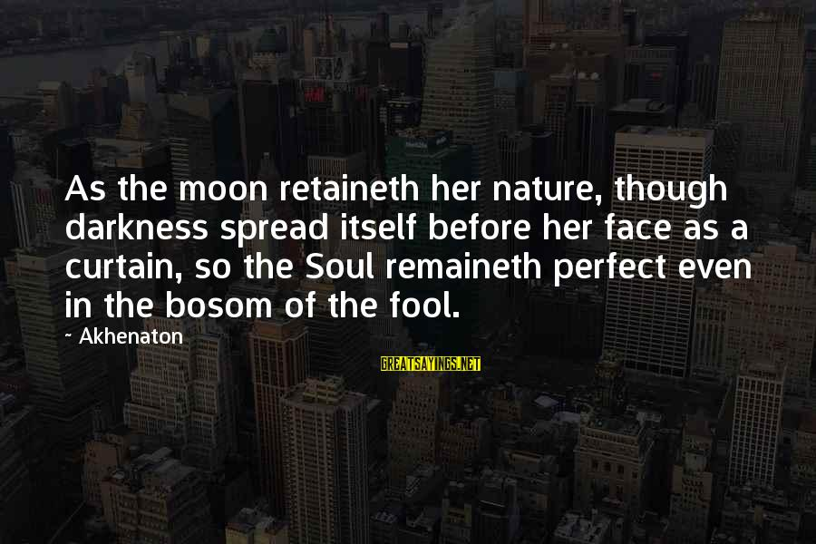 Darkness In Her Sayings By Akhenaton: As the moon retaineth her nature, though darkness spread itself before her face as a