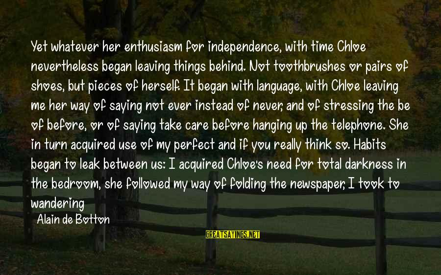 Darkness In Her Sayings By Alain De Botton: Yet whatever her enthusiasm for independence, with time Chloe nevertheless began leaving things behind. Not