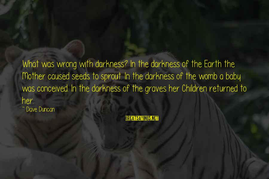 Darkness In Her Sayings By Dave Duncan: What was wrong with darkness? In the darkness of the Earth the Mother caused seeds