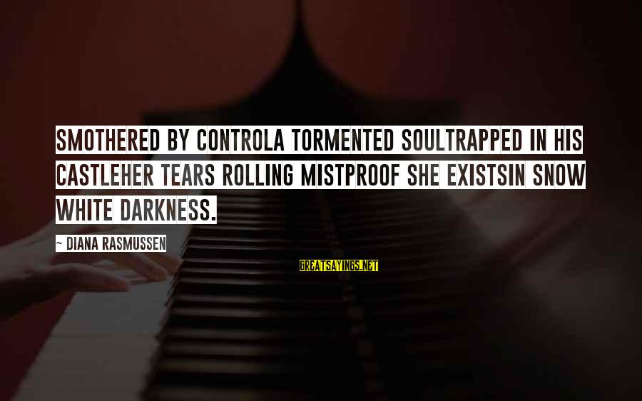Darkness In Her Sayings By Diana Rasmussen: Smothered by controla tormented soultrapped in his castleHer tears rolling mistproof she existsin Snow White