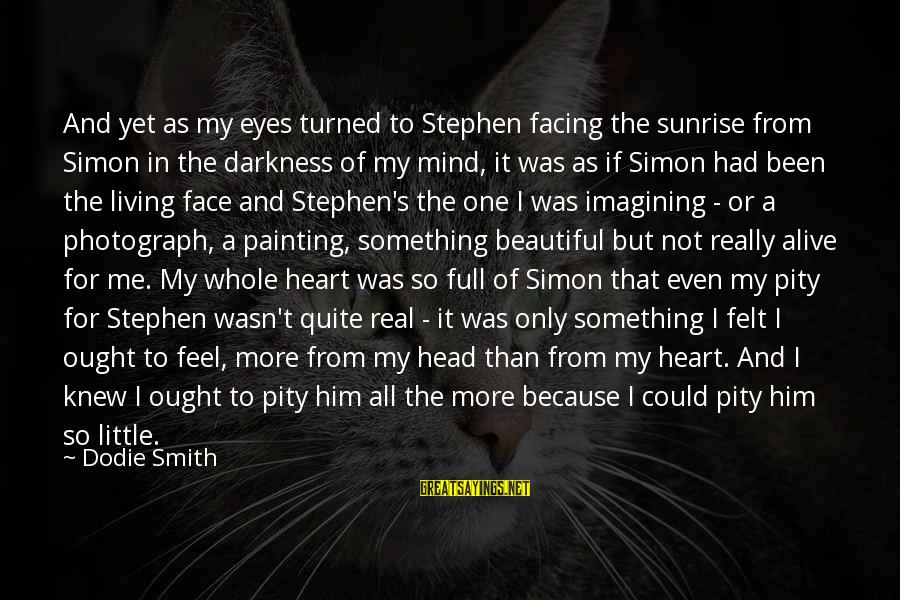 Darkness In My Heart Sayings By Dodie Smith: And yet as my eyes turned to Stephen facing the sunrise from Simon in the