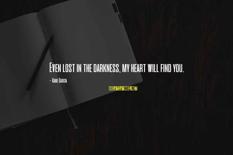 Darkness In My Heart Sayings By Kami Garcia: Even lost in the darkness, my heart will find you.