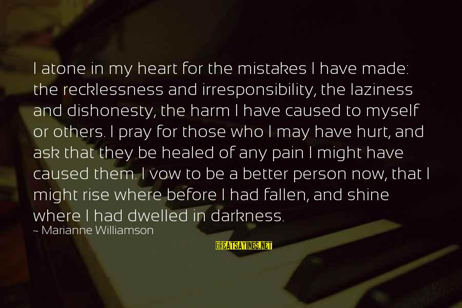 Darkness In My Heart Sayings By Marianne Williamson: I atone in my heart for the mistakes I have made: the recklessness and irresponsibility,