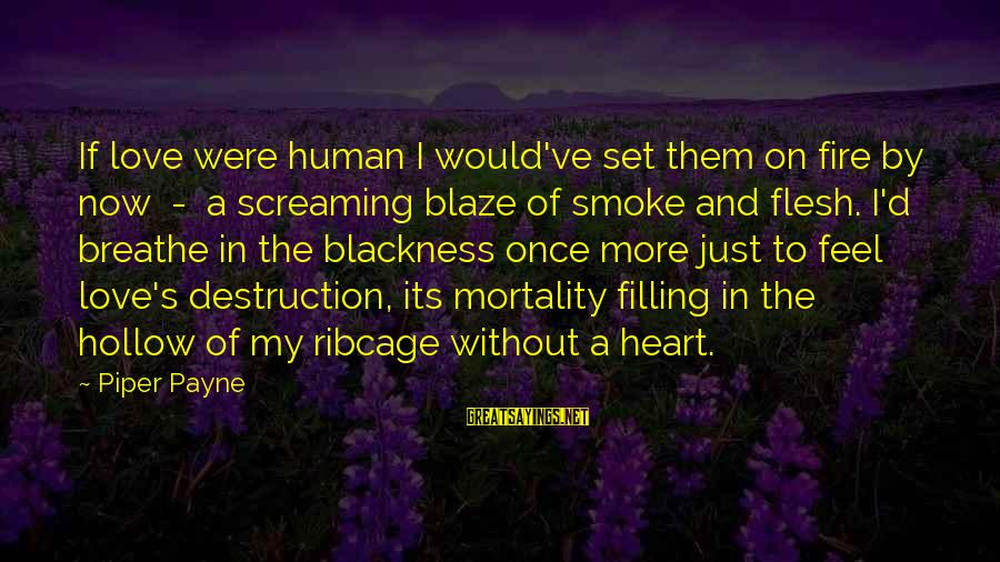 Darkness In My Heart Sayings By Piper Payne: If love were human I would've set them on fire by now - a screaming