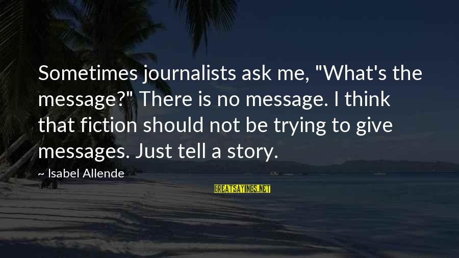 """Darkwraith Sayings By Isabel Allende: Sometimes journalists ask me, """"What's the message?"""" There is no message. I think that fiction"""