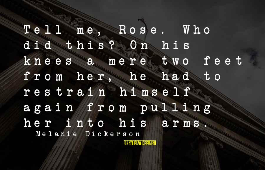 Darkwraith Sayings By Melanie Dickerson: Tell me, Rose. Who did this? On his knees a mere two feet from her,