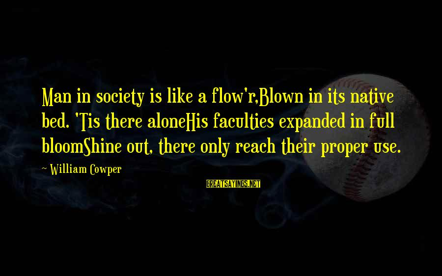 Darkwraith Sayings By William Cowper: Man in society is like a flow'r,Blown in its native bed. 'Tis there aloneHis faculties