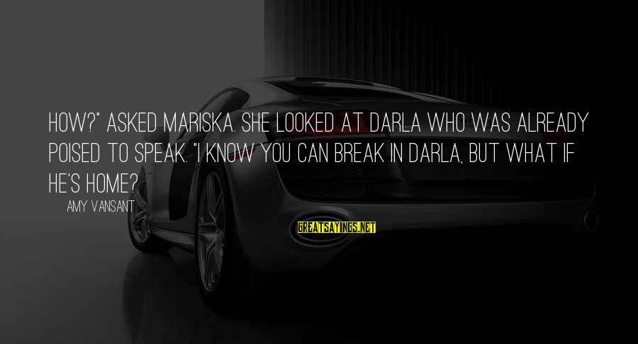 "Darla's Sayings By Amy Vansant: How?"" asked Mariska. She looked at Darla who was already poised to speak. ""I know"