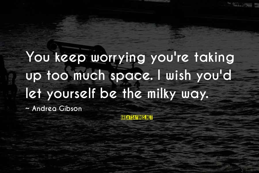 Darla's Sayings By Andrea Gibson: You keep worrying you're taking up too much space. I wish you'd let yourself be