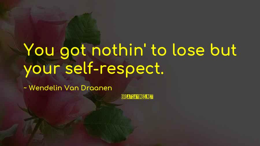 Darla's Sayings By Wendelin Van Draanen: You got nothin' to lose but your self-respect.