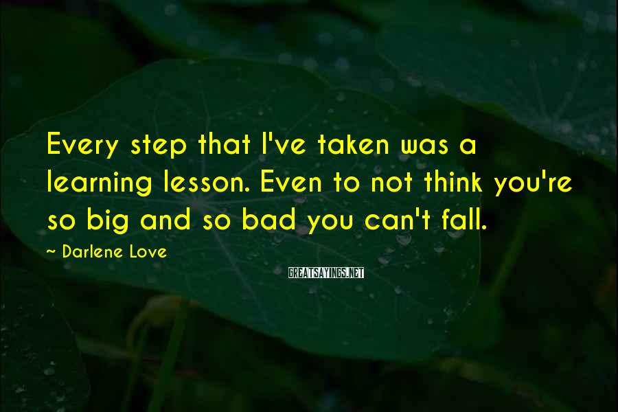 Darlene Love Sayings: Every step that I've taken was a learning lesson. Even to not think you're so