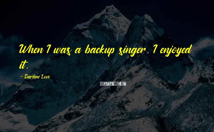 Darlene Love Sayings: When I was a backup singer, I enjoyed it.