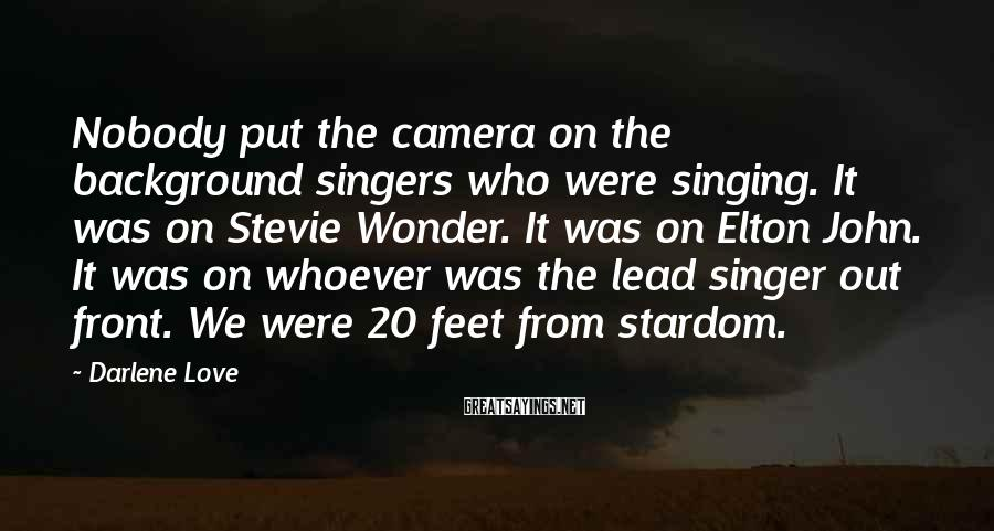 Darlene Love Sayings: Nobody put the camera on the background singers who were singing. It was on Stevie