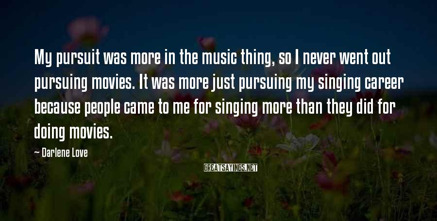 Darlene Love Sayings: My pursuit was more in the music thing, so I never went out pursuing movies.