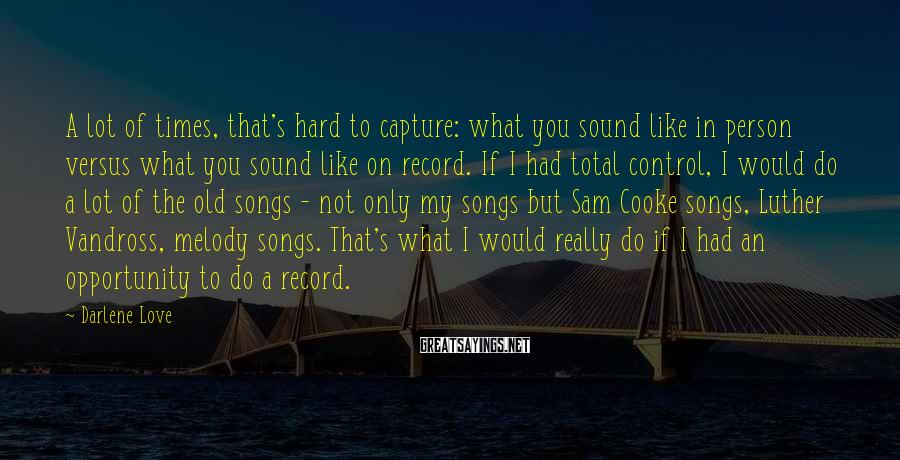 Darlene Love Sayings: A lot of times, that's hard to capture: what you sound like in person versus