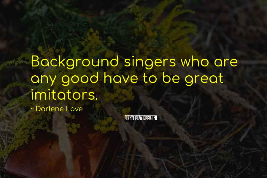 Darlene Love Sayings: Background singers who are any good have to be great imitators.