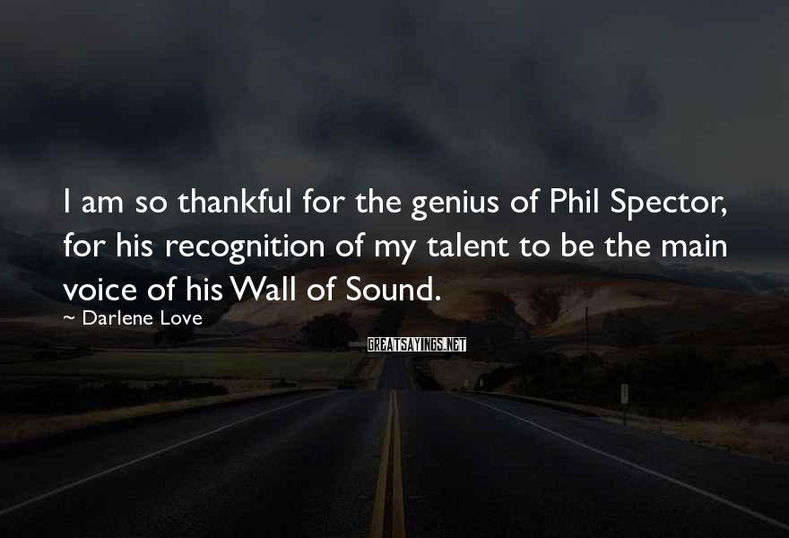 Darlene Love Sayings: I am so thankful for the genius of Phil Spector, for his recognition of my