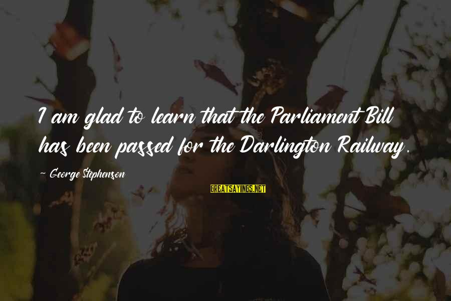 Darlington Sayings By George Stephenson: I am glad to learn that the Parliament Bill has been passed for the Darlington