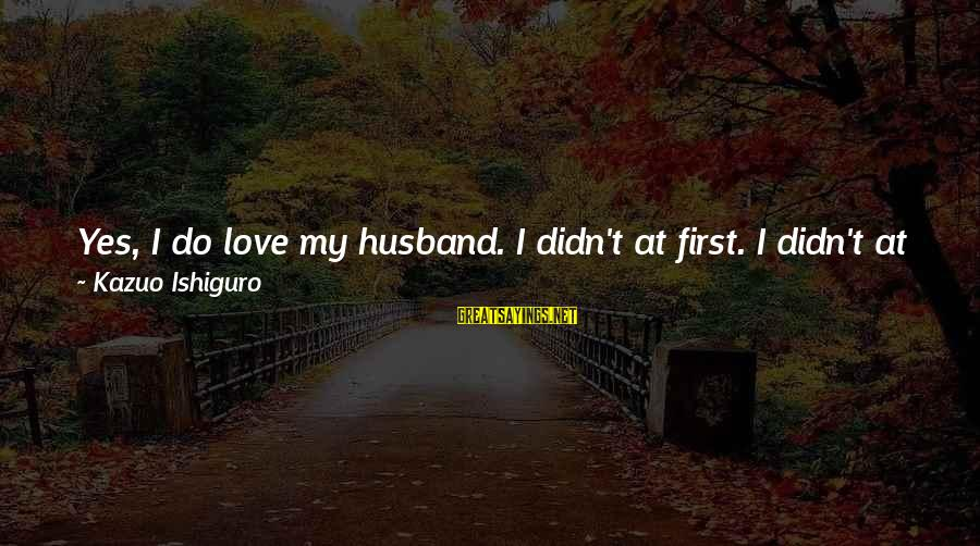 Darlington Sayings By Kazuo Ishiguro: Yes, I do love my husband. I didn't at first. I didn't at first for