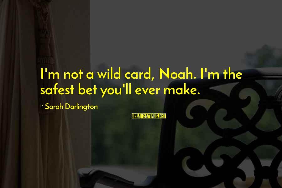Darlington Sayings By Sarah Darlington: I'm not a wild card, Noah. I'm the safest bet you'll ever make.