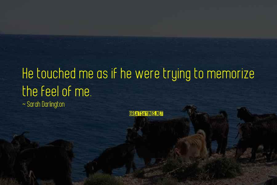 Darlington Sayings By Sarah Darlington: He touched me as if he were trying to memorize the feel of me.