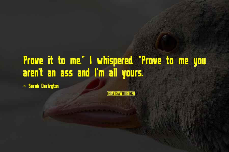 """Darlington Sayings By Sarah Darlington: Prove it to me,"""" I whispered. """"Prove to me you aren't an ass and I'm"""