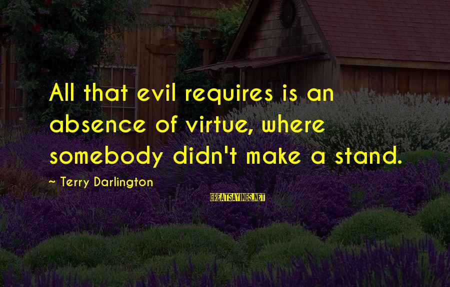Darlington Sayings By Terry Darlington: All that evil requires is an absence of virtue, where somebody didn't make a stand.