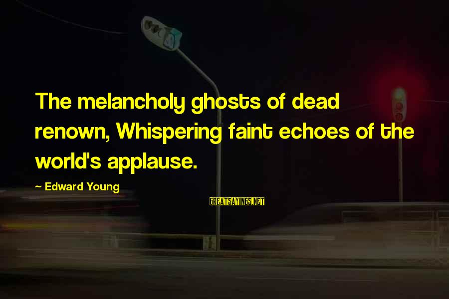 Darns Sayings By Edward Young: The melancholy ghosts of dead renown, Whispering faint echoes of the world's applause.
