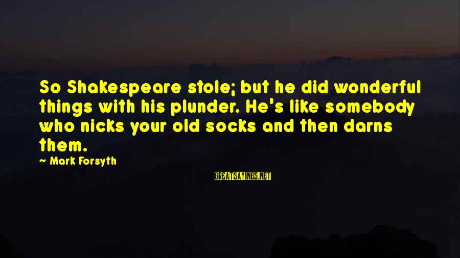 Darns Sayings By Mark Forsyth: So Shakespeare stole; but he did wonderful things with his plunder. He's like somebody who