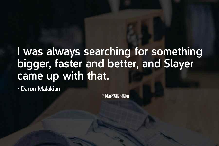 Daron Malakian Sayings: I was always searching for something bigger, faster and better, and Slayer came up with