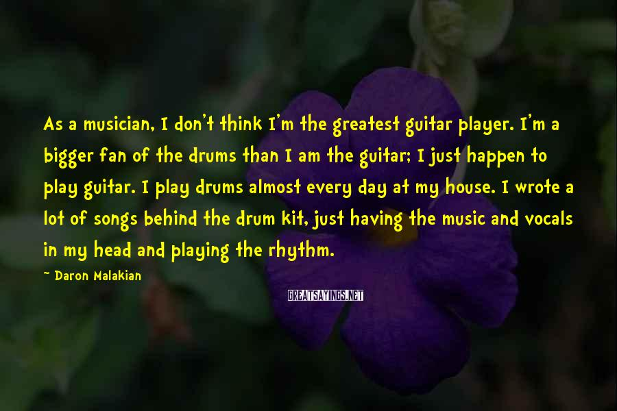 Daron Malakian Sayings: As a musician, I don't think I'm the greatest guitar player. I'm a bigger fan