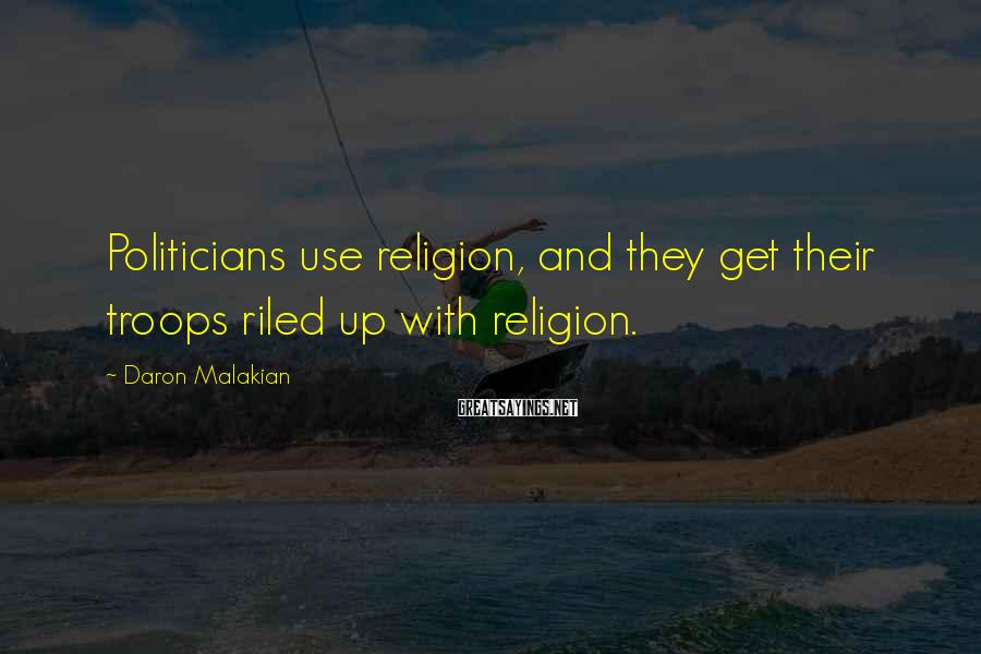 Daron Malakian Sayings: Politicians use religion, and they get their troops riled up with religion.