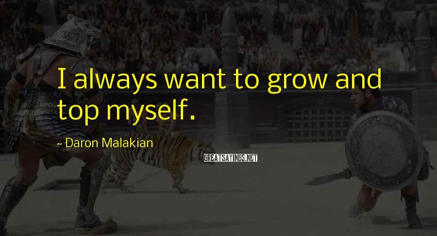 Daron Malakian Sayings: I always want to grow and top myself.