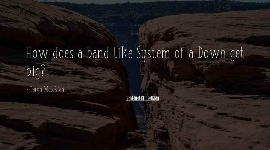 Daron Malakian Sayings: How does a band like System of a Down get big?