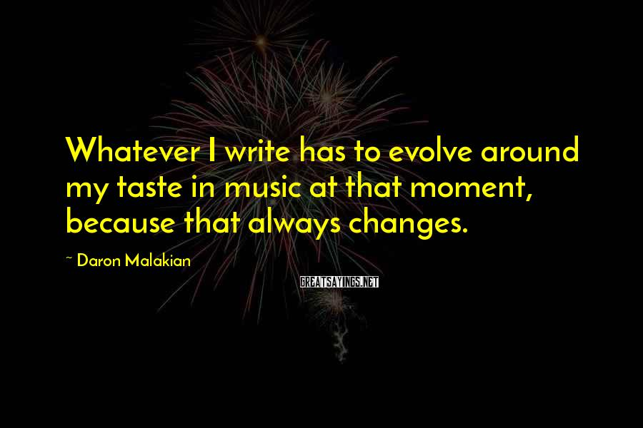 Daron Malakian Sayings: Whatever I write has to evolve around my taste in music at that moment, because