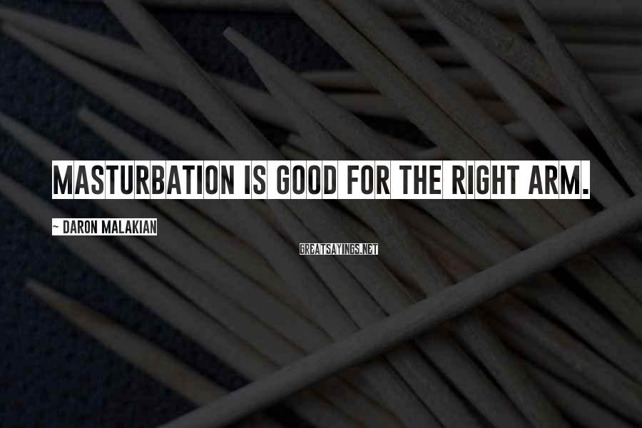 Daron Malakian Sayings: Masturbation is good for the right arm.
