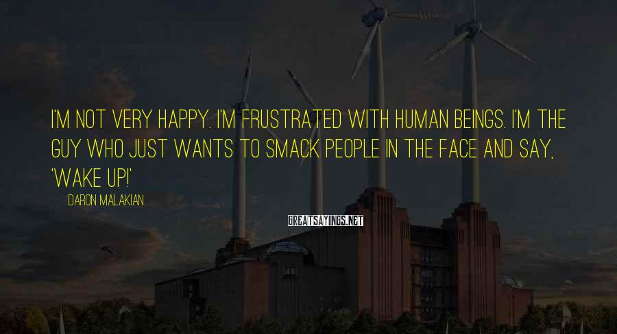 Daron Malakian Sayings: I'm not very happy. I'm frustrated with human beings. I'm the guy who just wants