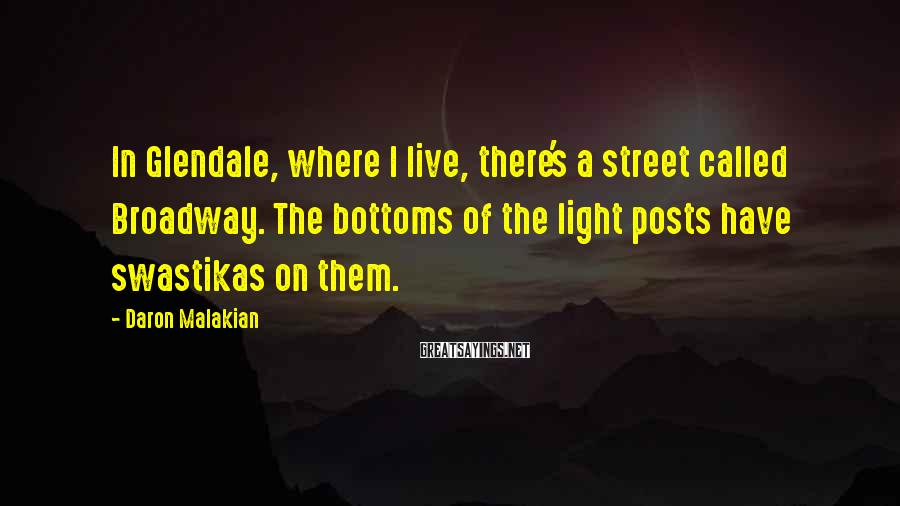 Daron Malakian Sayings: In Glendale, where I live, there's a street called Broadway. The bottoms of the light