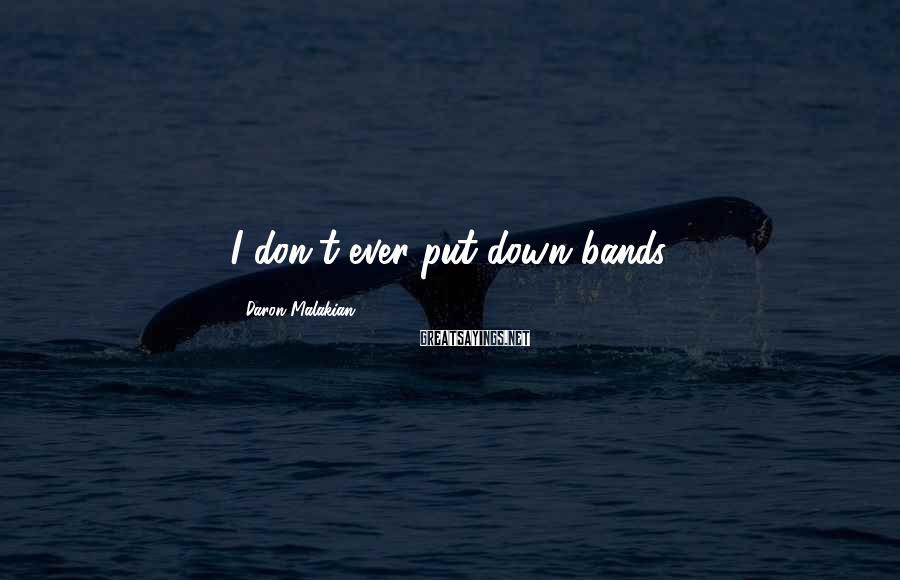 Daron Malakian Sayings: I don't ever put down bands.