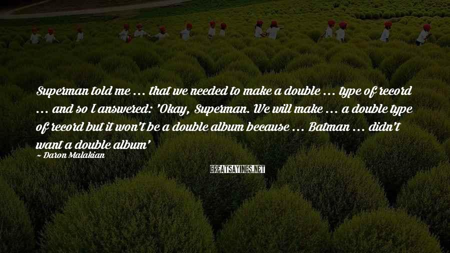 Daron Malakian Sayings: Superman told me ... that we needed to make a double ... type of record