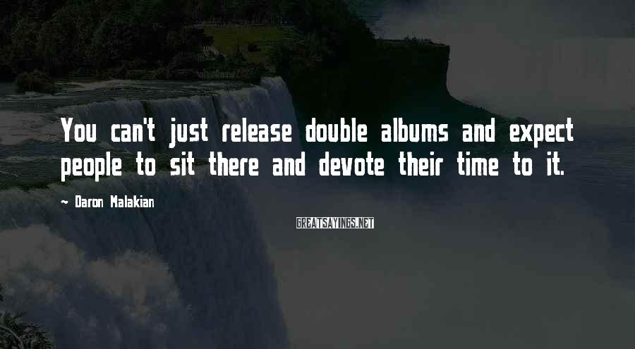 Daron Malakian Sayings: You can't just release double albums and expect people to sit there and devote their