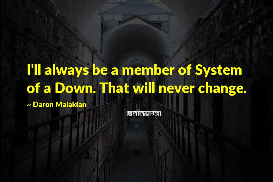 Daron Malakian Sayings: I'll always be a member of System of a Down. That will never change.
