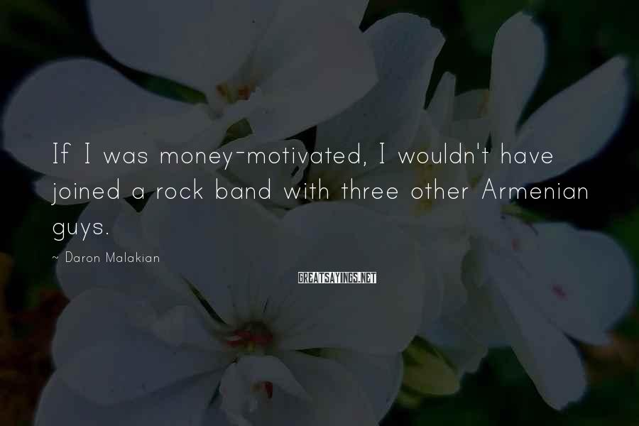 Daron Malakian Sayings: If I was money-motivated, I wouldn't have joined a rock band with three other Armenian