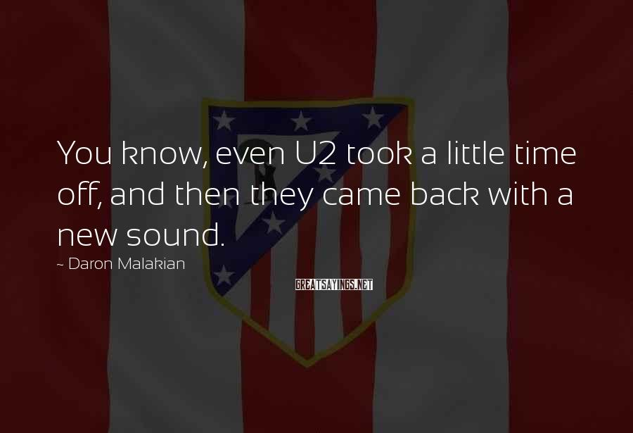 Daron Malakian Sayings: You know, even U2 took a little time off, and then they came back with
