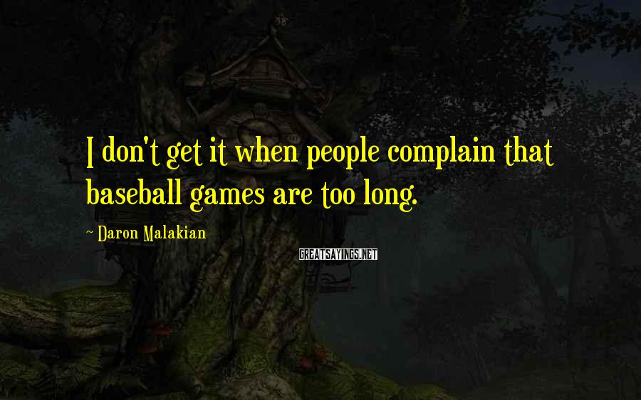 Daron Malakian Sayings: I don't get it when people complain that baseball games are too long.